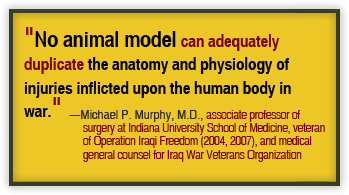 No animal model can adequately duplicate the anatomy and physiology of injuries inflicted upon the human body in war. —Michael P. Murphy, M.D., associate professor of surgery at Indiana University School of Medicine, veteran of Operation Iraqi Freedom (2004, 2007), and medical general counsel for Iraq War Veterans Organization